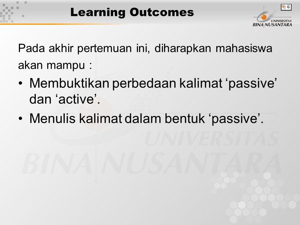 Learning Outcomes Pada akhir pertemuan ini, diharapkan mahasiswa akan mampu : Membuktikan perbedaan kalimat 'passive' dan 'active'.