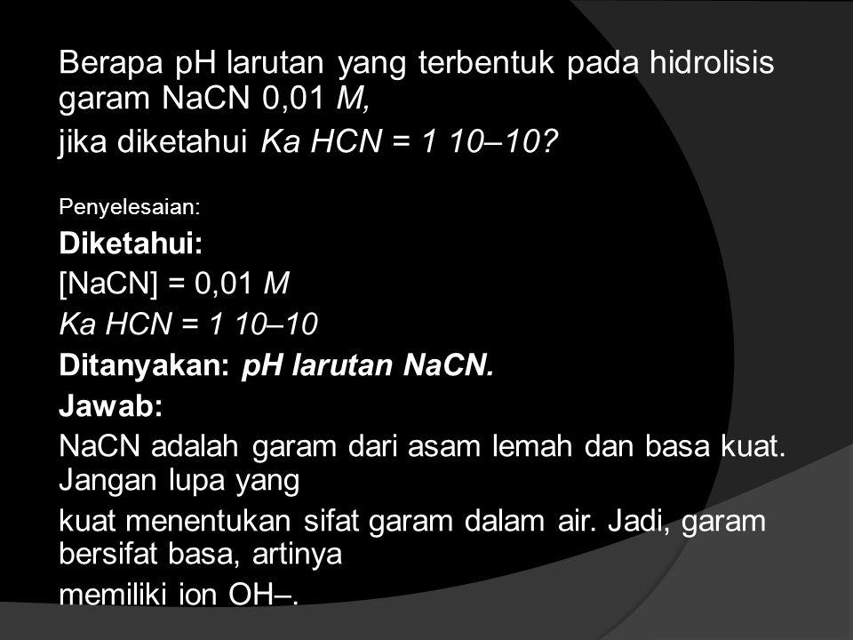Berapa pH larutan yang terbentuk pada hidrolisis garam NaCN 0,01 M, jika diketahui Ka HCN = 1 10–10? Penyelesaian: Diketahui: [NaCN] = 0,01 M Ka HCN =