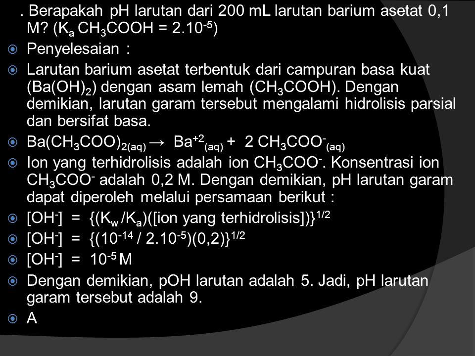 . Berapakah pH larutan dari 200 mL larutan barium asetat 0,1 M? (K a CH 3 COOH = 2.10 -5 )  Penyelesaian :  Larutan barium asetat terbentuk dari cam