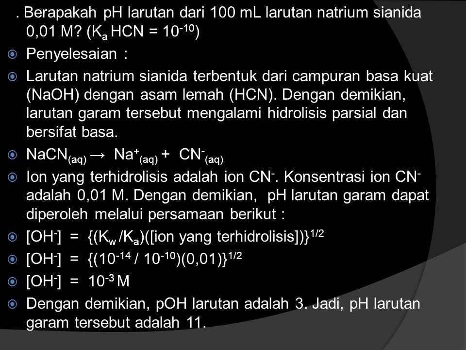 . Berapakah pH larutan dari 100 mL larutan natrium sianida 0,01 M? (K a HCN = 10 -10 )  Penyelesaian :  Larutan natrium sianida terbentuk dari campu