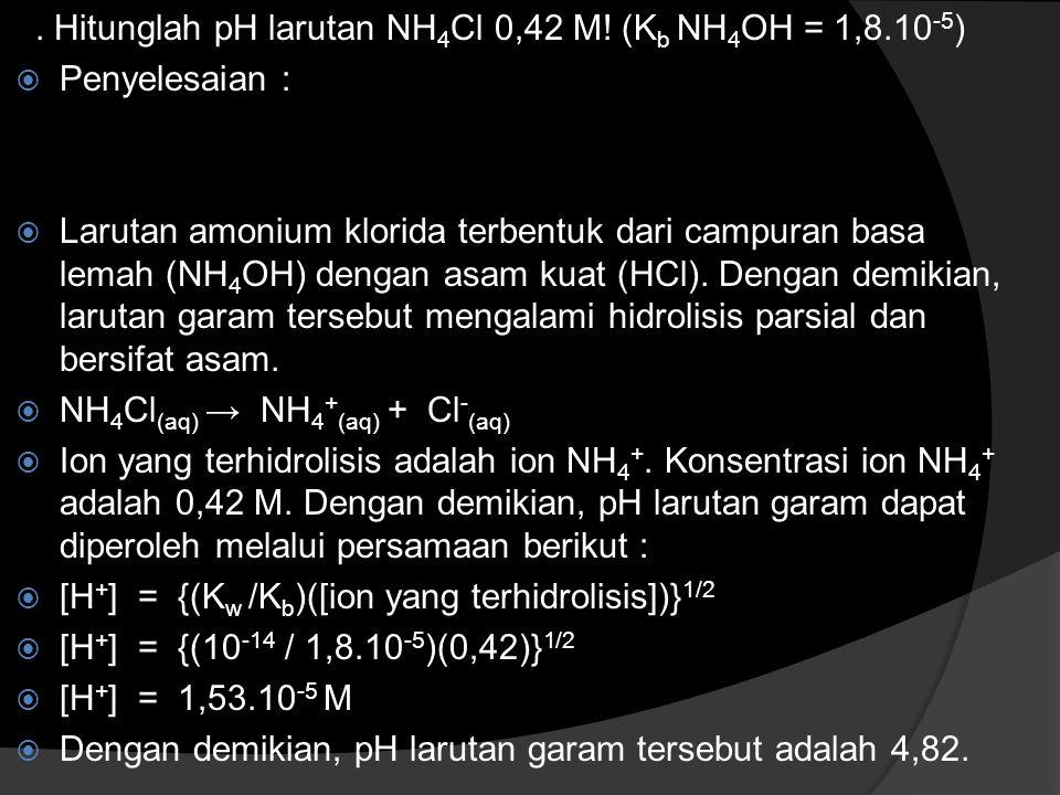 . Hitunglah pH larutan NH 4 Cl 0,42 M! (K b NH 4 OH = 1,8.10 -5 )  Penyelesaian :  Larutan amonium klorida terbentuk dari campuran basa lemah (NH 4