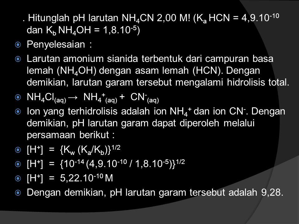 . Hitunglah pH larutan NH 4 CN 2,00 M! (K a HCN = 4,9.10 -10 dan K b NH 4 OH = 1,8.10 -5 )  Penyelesaian :  Larutan amonium sianida terbentuk dari c