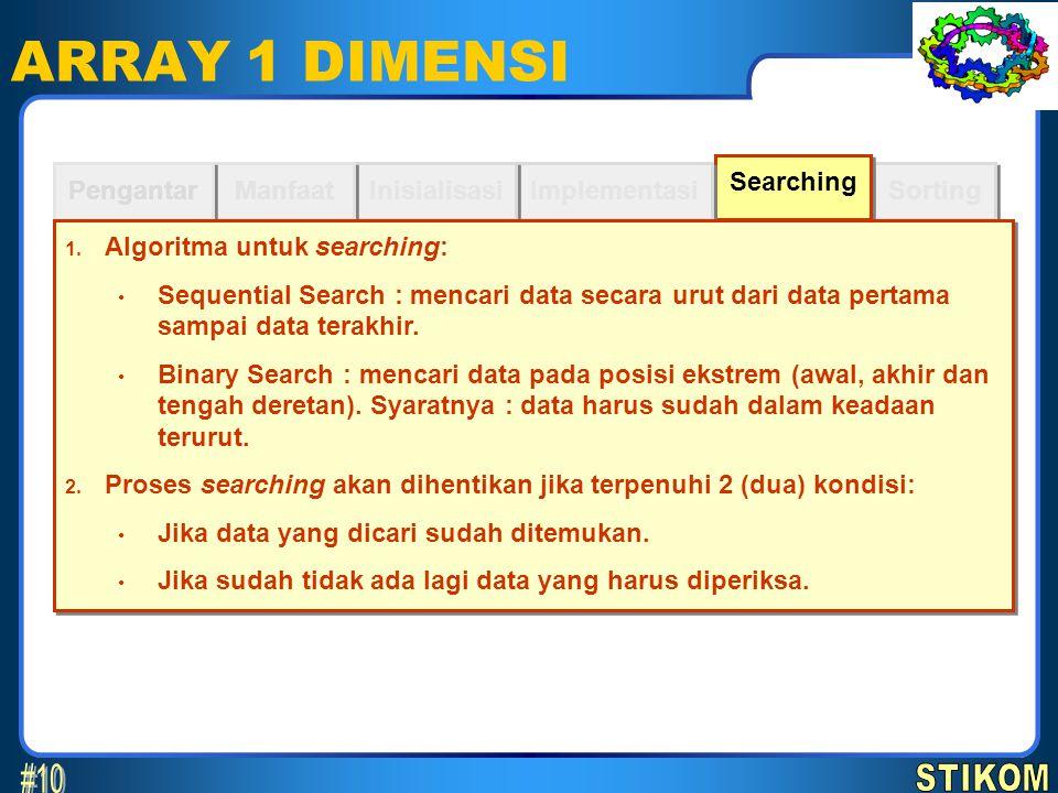 Sorting Searching ARRAY 1 DIMENSI Implementasi Inisialisasi Manfaat Pengantar 1. Algoritma untuk searching: Sequential Search : mencari data secara ur
