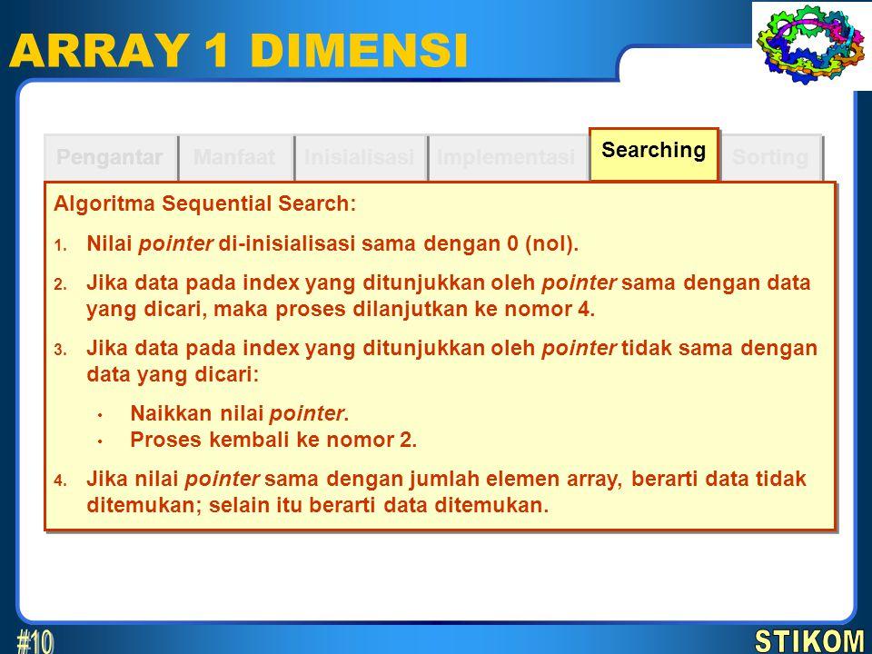 Sorting Searching ARRAY 1 DIMENSI Implementasi Inisialisasi Manfaat Pengantar Algoritma Sequential Search: 1. Nilai pointer di-inisialisasi sama denga