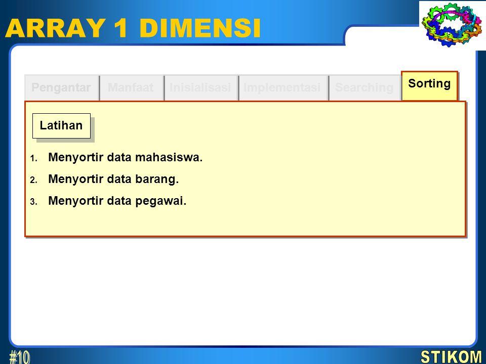 Sorting Searching ARRAY 1 DIMENSI Implementasi Inisialisasi Manfaat Pengantar 1. Menyortir data mahasiswa. 2. Menyortir data barang. 3. Menyortir data