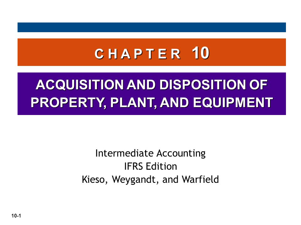 10-1 C H A P T E R 10 ACQUISITION AND DISPOSITION OF PROPERTY, PLANT, AND EQUIPMENT Intermediate Accounting IFRS Edition Kieso, Weygandt, and Warfield