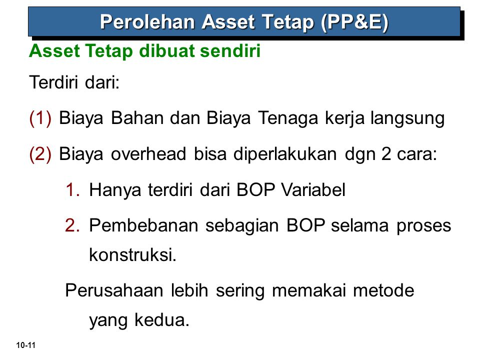 10-11 Asset Tetap dibuat sendiri Perolehan Asset Tetap (PP&E) Terdiri dari: (1) (1)Biaya Bahan dan Biaya Tenaga kerja langsung (2) (2)Biaya overhead b