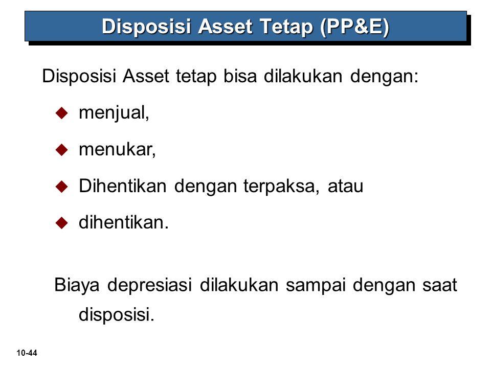 10-44 Disposisi Asset Tetap (PP&E) Disposisi Asset tetap bisa dilakukan dengan:   menjual,   menukar,   Dihentikan dengan terpaksa, atau   dih