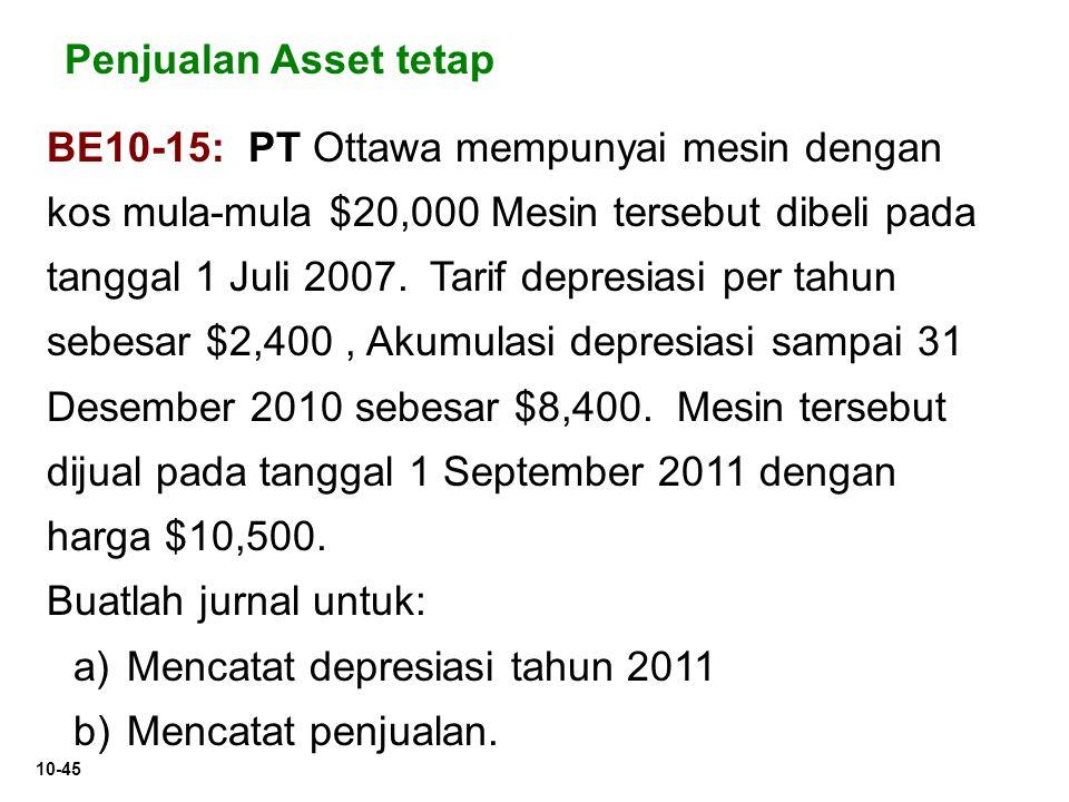 10-45 Penjualan Asset tetap BE10-15: PT Ottawa mempunyai mesin dengan kos mula-mula $20,000 Mesin tersebut dibeli pada tanggal 1 Juli 2007. Tarif depr