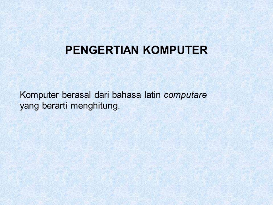 PENGERTIAN KOMPUTER Komputer berasal dari bahasa latin computare yang berarti menghitung.
