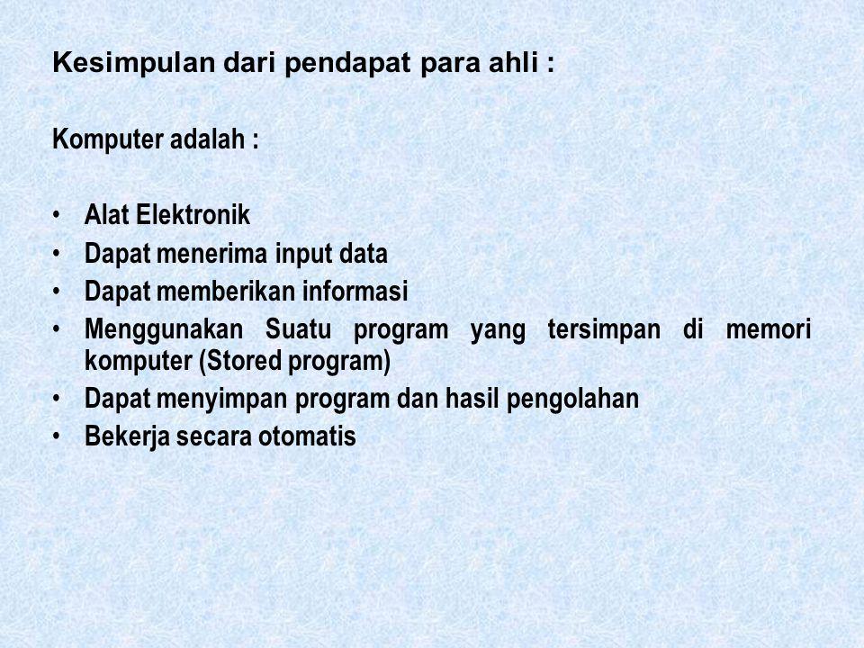 Kesimpulan dari pendapat para ahli : Komputer adalah : Alat Elektronik Dapat menerima input data Dapat memberikan informasi Menggunakan Suatu program