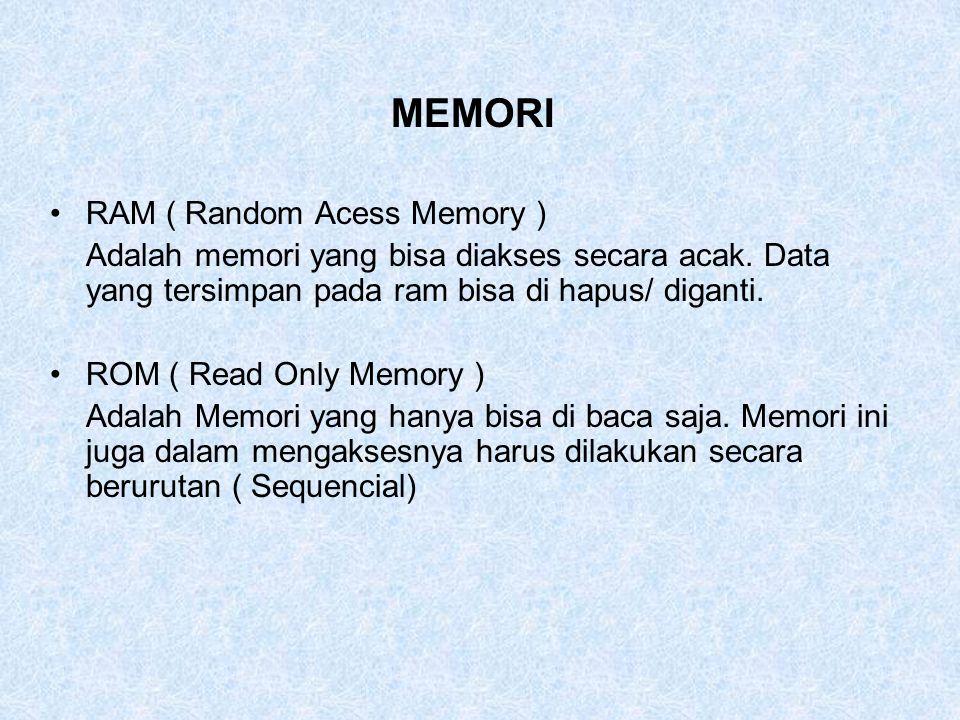 MEMORI RAM ( Random Acess Memory ) Adalah memori yang bisa diakses secara acak. Data yang tersimpan pada ram bisa di hapus/ diganti. ROM ( Read Only M