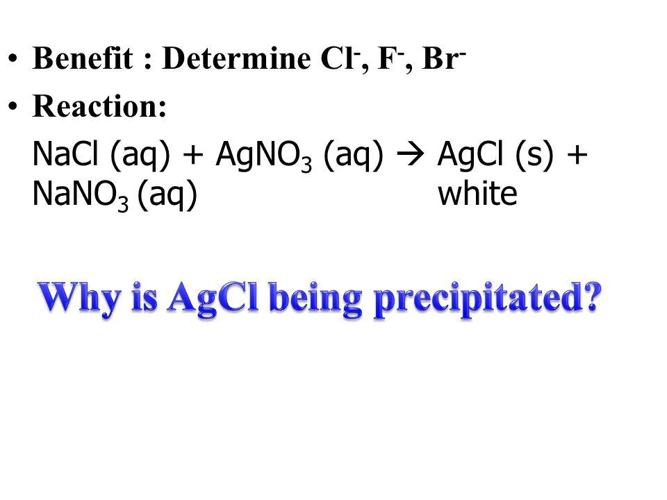Benefit : Determine Cl -, F -, Br - Reaction: NaCl (aq) + AgNO 3 (aq)  AgCl (s) + NaNO 3 (aq) white