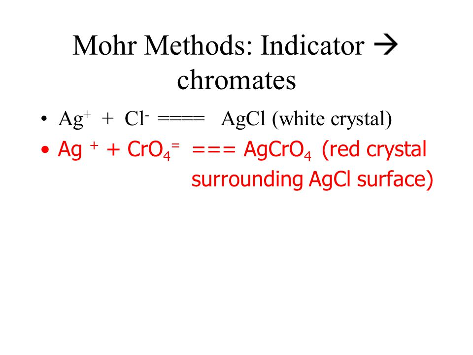 Mohr Methods: Indicator  chromates Ag + + Cl - ==== AgCl (white crystal) Ag + + CrO 4 = === AgCrO 4 (red crystal surrounding AgCl surface)