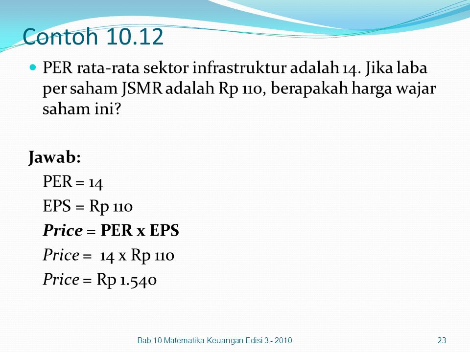 Contoh 10.12 PER rata-rata sektor infrastruktur adalah 14. Jika laba per saham JSMR adalah Rp 110, berapakah harga wajar saham ini? Jawab: PER= 14 EPS