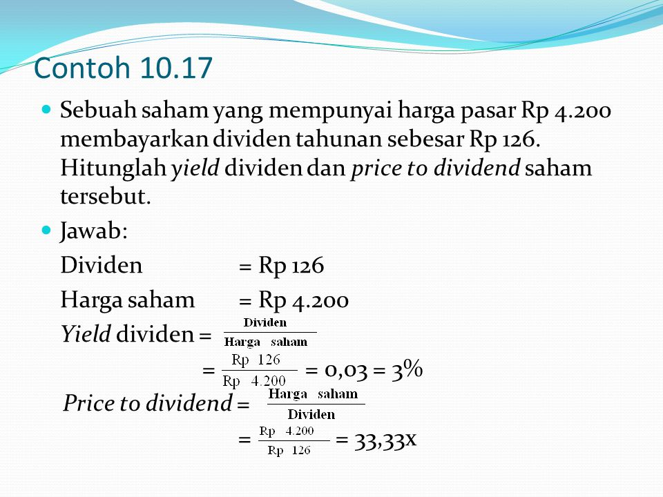 Contoh 10.17 Sebuah saham yang mempunyai harga pasar Rp 4.200 membayarkan dividen tahunan sebesar Rp 126. Hitunglah yield dividen dan price to dividen