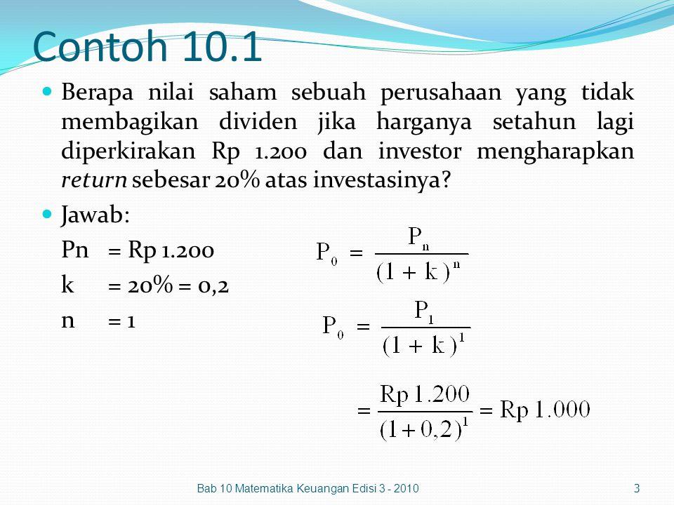 Bab 10 Matematika Keuangan Edisi 3 - 2010 14 D 3 = D 2 (1+g s ) = Rp 312,5 (1+0,25) = Rp 390,625 D 4 = D 3 (1+g s ) = Rp 390,625 (1+0,25) = Rp 488,2813 D 5 = D 4 (1+g) = Rp 488,2813 (1+0,25) = Rp 537,1094 = Rp 3.477,1 P n =