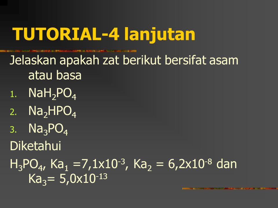 TUTORIAL-4 lanjutan Jelaskan apakah zat berikut bersifat asam atau basa 1. NaH 2 PO 4 2. Na 2 HPO 4 3. Na 3 PO 4 Diketahui H 3 PO 4, Ka 1 =7,1x10 -3,