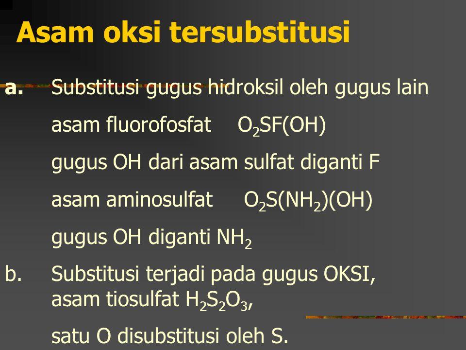 Asam oksi tersubstitusi a. Substitusi gugus hidroksil oleh gugus lain asam fluorofosfatO 2 SF(OH) gugus OH dari asam sulfat diganti F asam aminosulfat