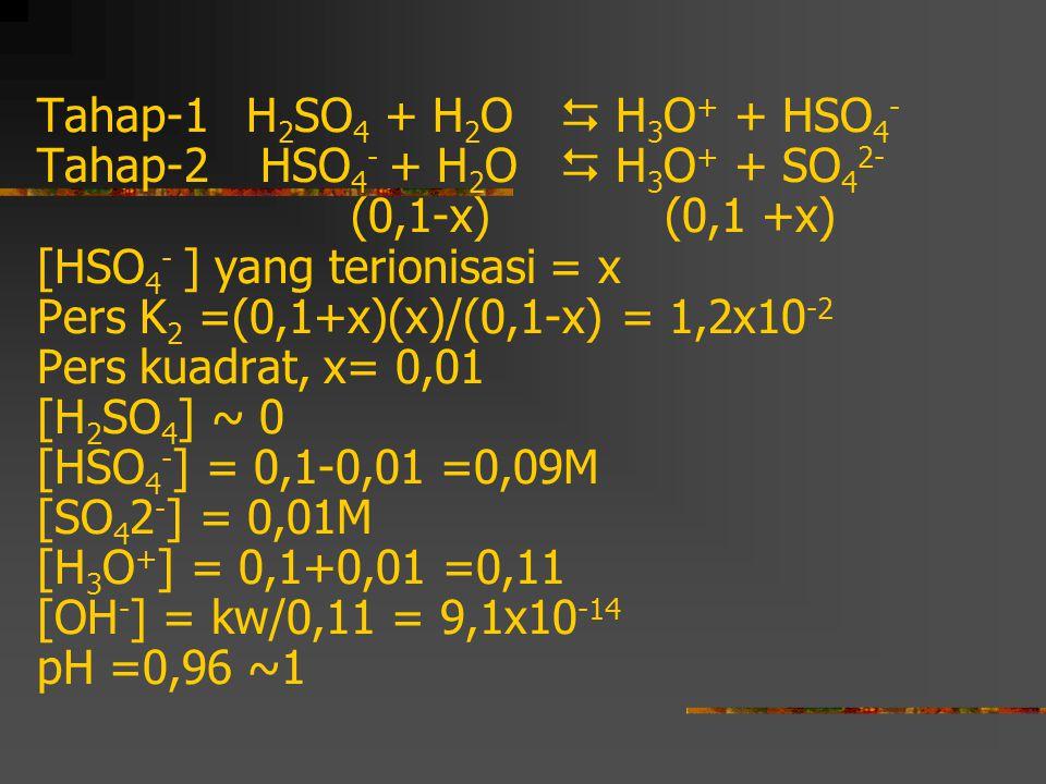 Tahap-1 H 2 SO 4 + H 2 O  H 3 O + + HSO 4 - Tahap-2 HSO 4 - + H 2 O  H 3 O + + SO 4 2- (0,1-x)(0,1 +x) [HSO 4 - ] yang terionisasi = x Pers K 2 =(0,