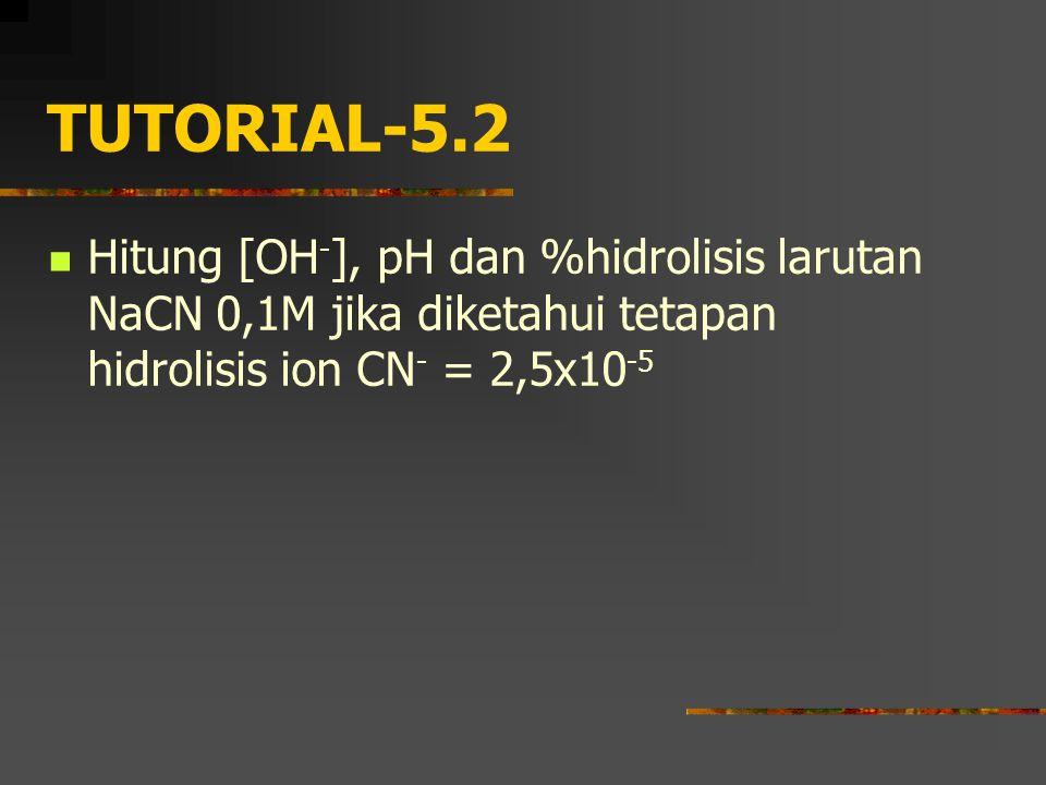 TUTORIAL-5.2 Hitung [OH - ], pH dan %hidrolisis larutan NaCN 0,1M jika diketahui tetapan hidrolisis ion CN - = 2,5x10 -5