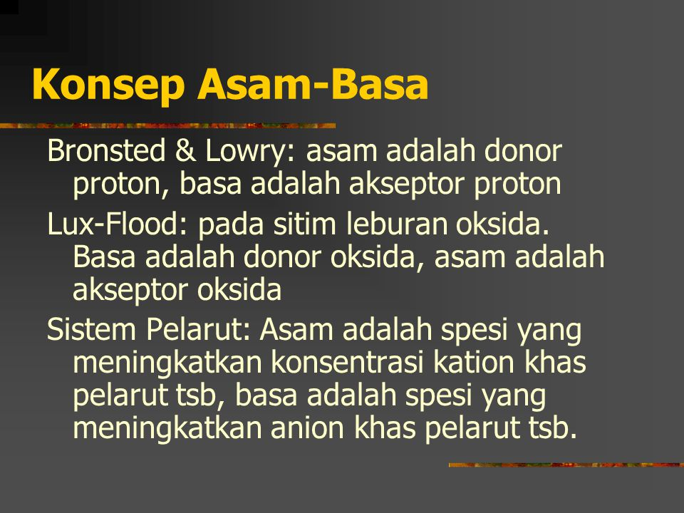 Konsep Asam-Basa Bronsted & Lowry: asam adalah donor proton, basa adalah akseptor proton Lux-Flood: pada sitim leburan oksida. Basa adalah donor oksid