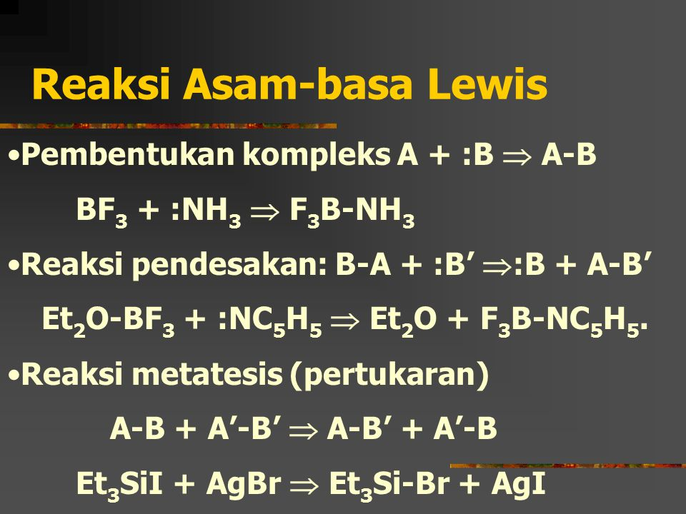Reaksi Asam-basa Lewis Pembentukan kompleks A + :B  A-B BF 3 + :NH 3  F 3 B-NH 3 Reaksi pendesakan: B-A + :B'  :B + A-B' Et 2 O-BF 3 + :NC 5 H 5 