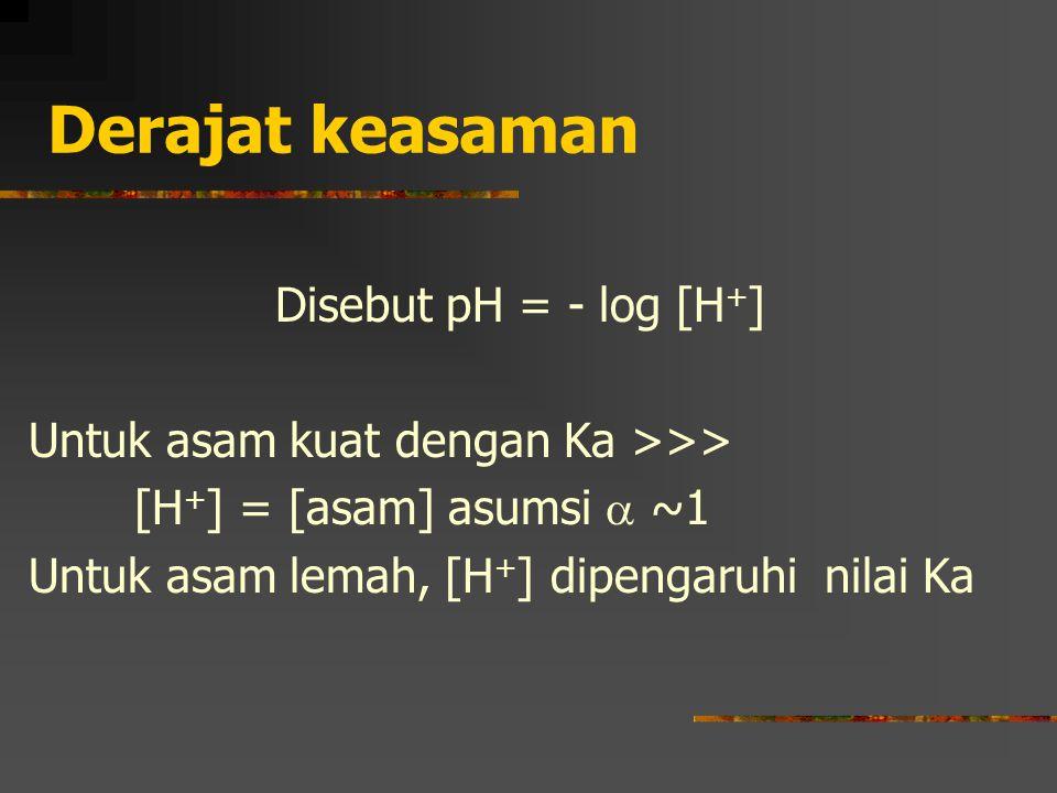 Derajat keasaman Disebut pH = - log [H + ] Untuk asam kuat dengan Ka >>> [H + ] = [asam] asumsi  ~1 Untuk asam lemah, [H + ] dipengaruhi nilai Ka