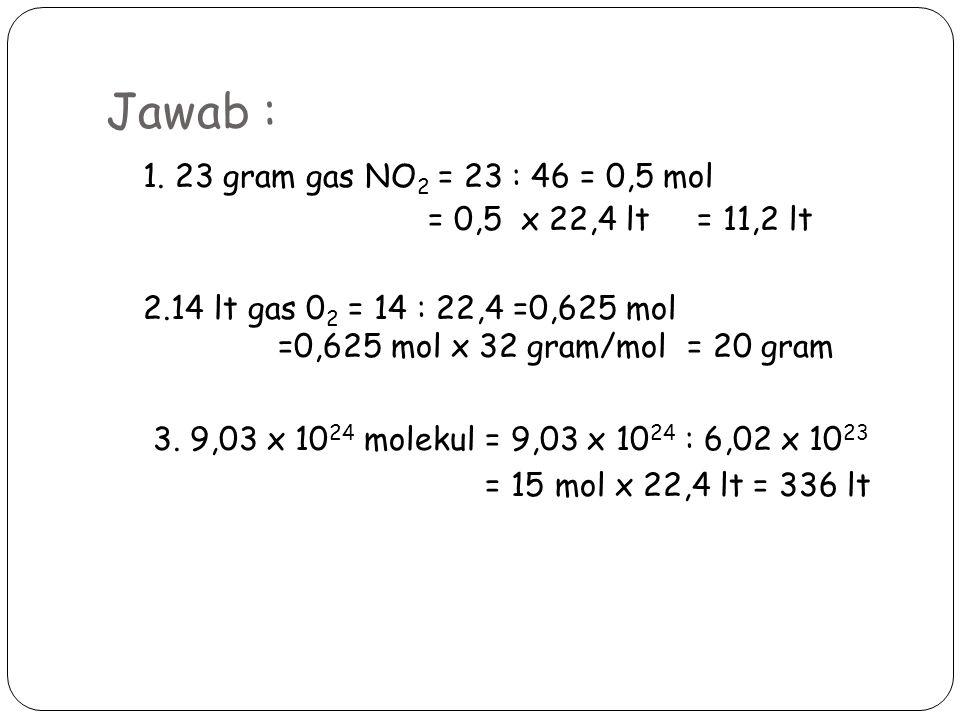 Jawab : 1. 23 gram gas NO 2 = 23 : 46 = 0,5 mol = 0,5 x 22,4 lt = 11,2 lt 2.14 lt gas 0 2 = 14 : 22,4 =0,625 mol =0,625 mol x 32 gram/mol = 20 gram 3.