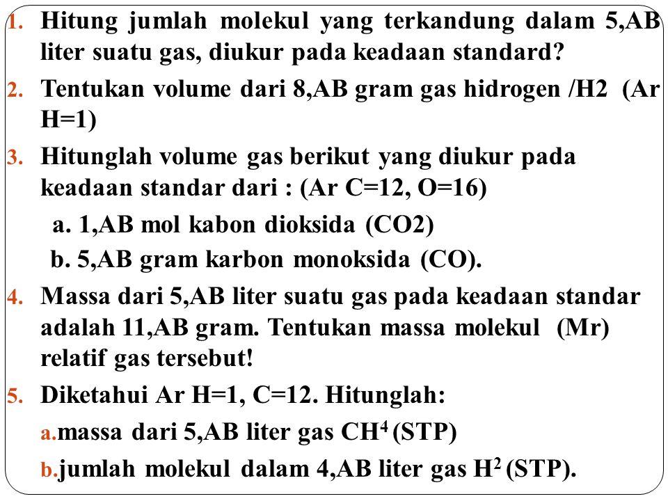 1. Hitung jumlah molekul yang terkandung dalam 5,AB liter suatu gas, diukur pada keadaan standard? 2. Tentukan volume dari 8,AB gram gas hidrogen /H2