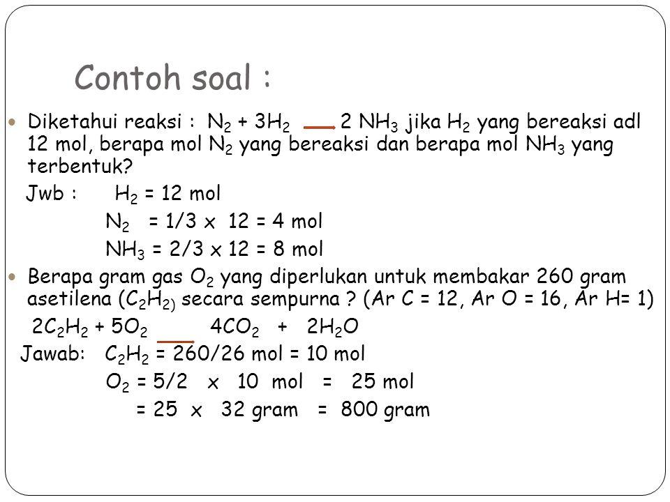 Contoh soal : Diketahui reaksi : N 2 + 3H 2 2 NH 3 jika H 2 yang bereaksi adl 12 mol, berapa mol N 2 yang bereaksi dan berapa mol NH 3 yang terbentuk.