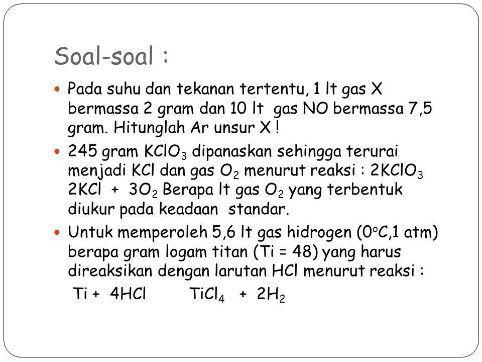 Soal-soal : Pada suhu dan tekanan tertentu, 1 lt gas X bermassa 2 gram dan 10 lt gas NO bermassa 7,5 gram.