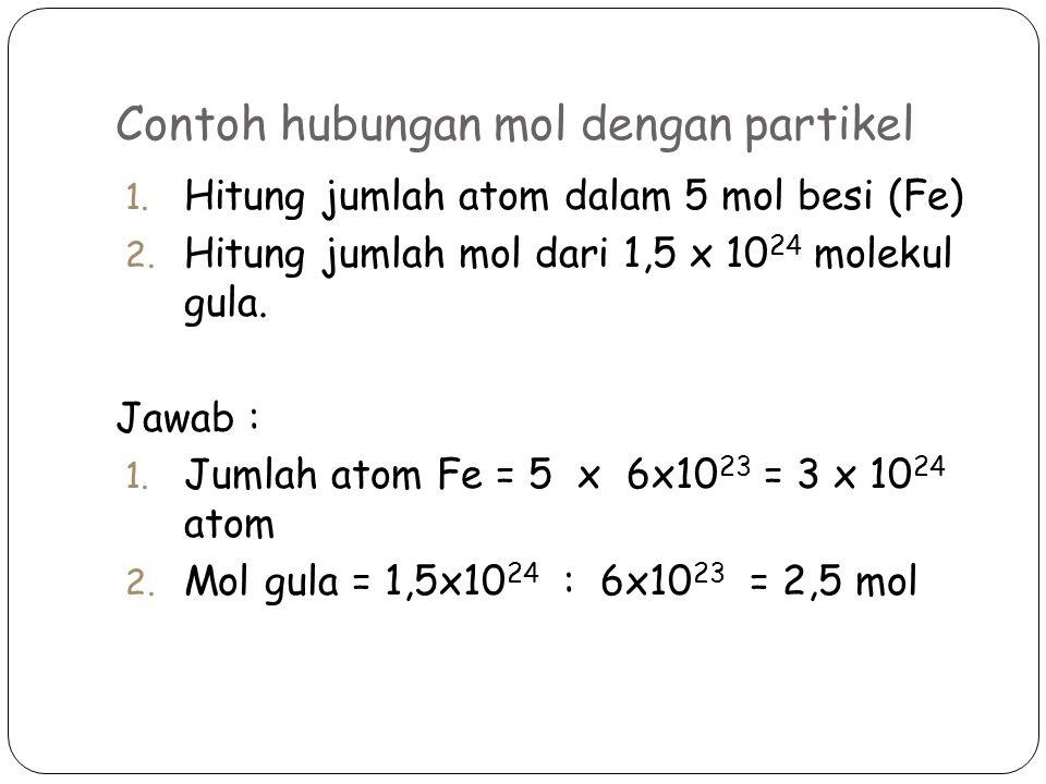 Contoh hubungan mol dengan partikel 1.Hitung jumlah atom dalam 5 mol besi (Fe) 2.