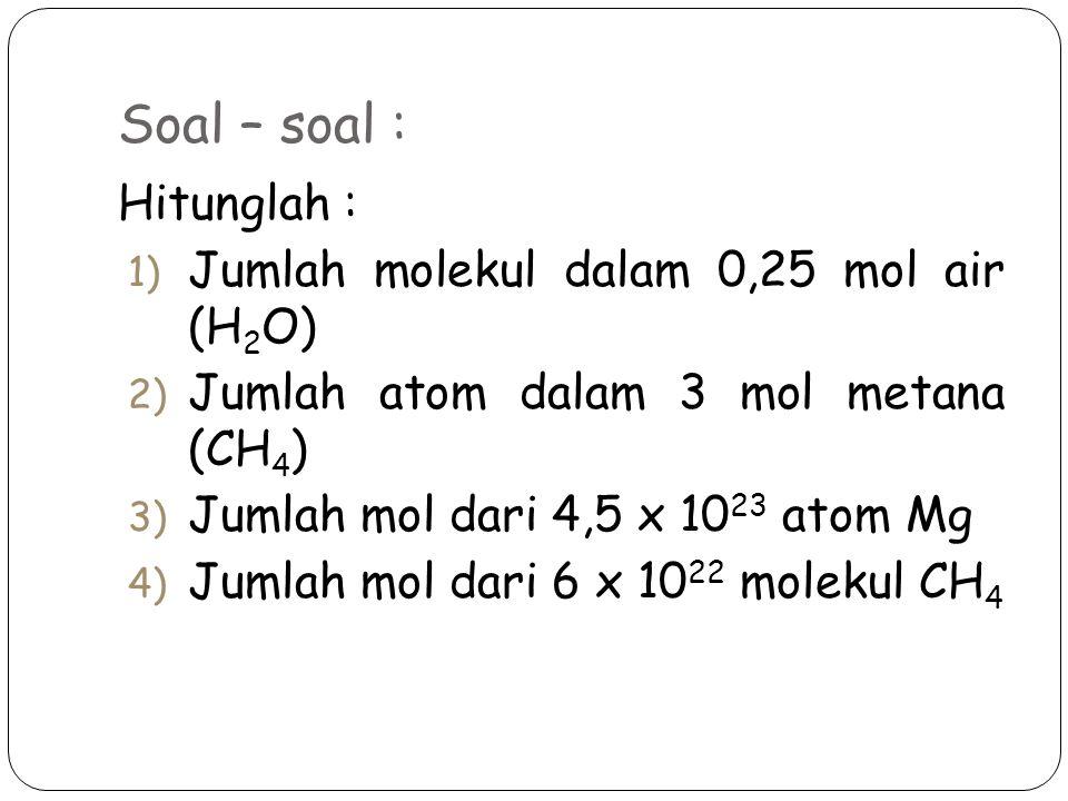 Soal – soal : Hitunglah : 1) Jumlah molekul dalam 0,25 mol air (H 2 O) 2) Jumlah atom dalam 3 mol metana (CH 4 ) 3) Jumlah mol dari 4,5 x 10 23 atom M