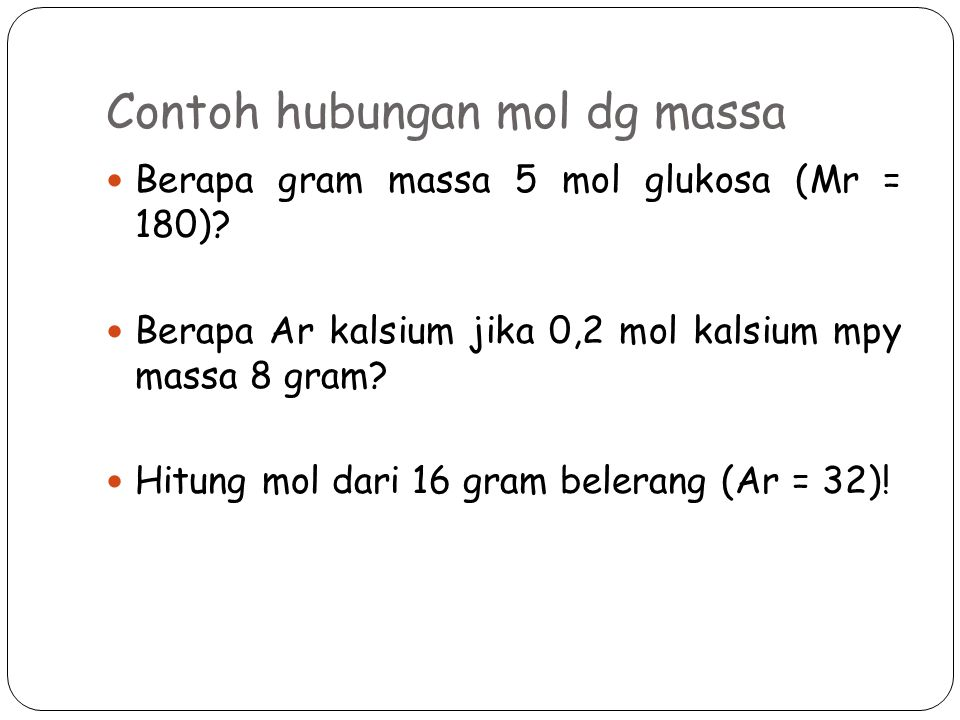 Contoh hubungan mol dg massa Berapa gram massa 5 mol glukosa (Mr = 180).