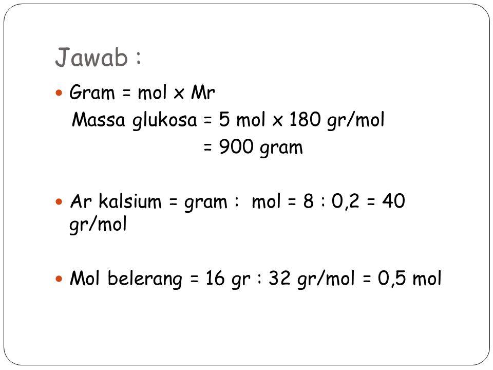 Jawab : Gram = mol x Mr Massa glukosa = 5 mol x 180 gr/mol = 900 gram Ar kalsium = gram : mol = 8 : 0,2 = 40 gr/mol Mol belerang = 16 gr : 32 gr/mol = 0,5 mol