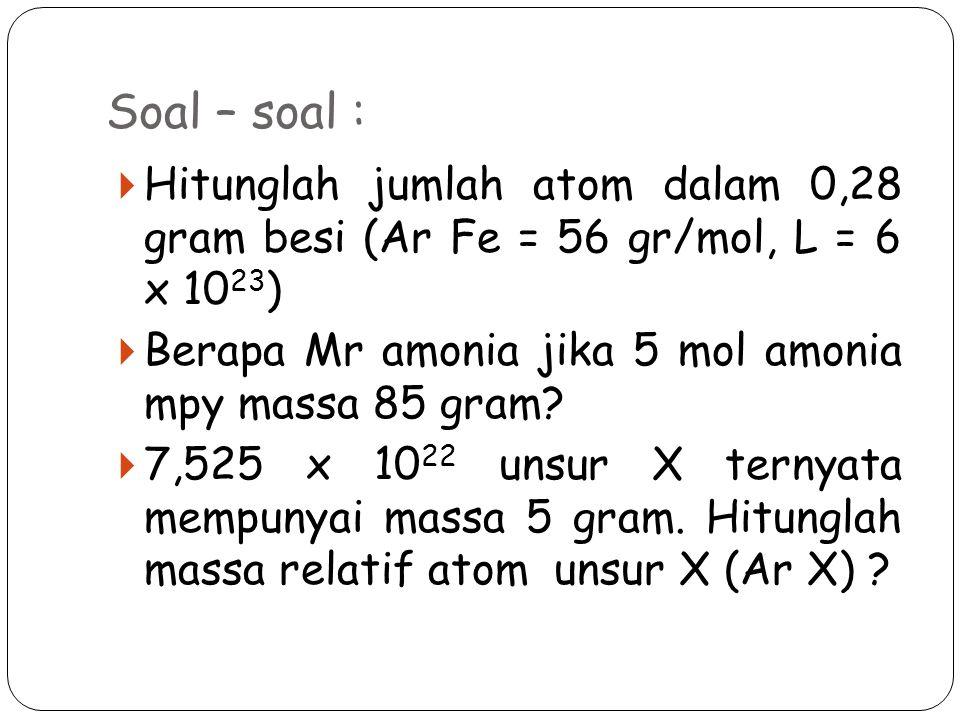 Soal – soal :  Hitunglah jumlah atom dalam 0,28 gram besi (Ar Fe = 56 gr/mol, L = 6 x 10 23 )  Berapa Mr amonia jika 5 mol amonia mpy massa 85 gram.