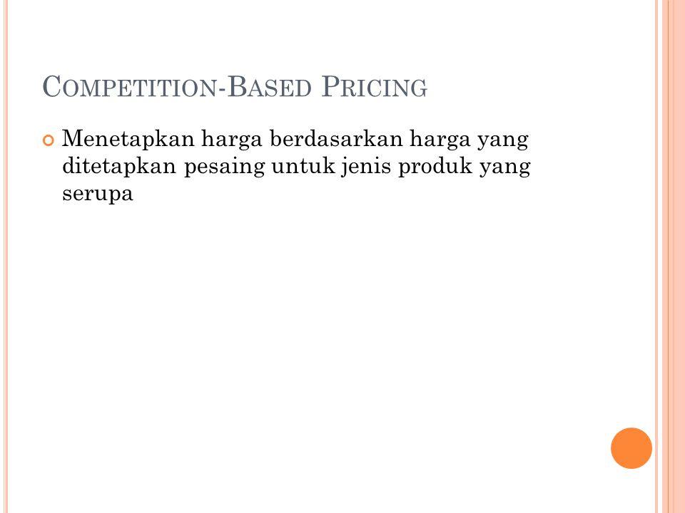 C OMPETITION -B ASED P RICING Menetapkan harga berdasarkan harga yang ditetapkan pesaing untuk jenis produk yang serupa