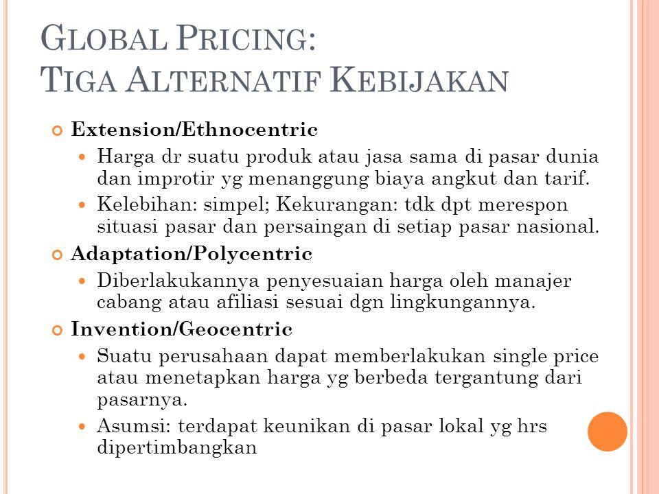 G LOBAL P RICING : T IGA A LTERNATIF K EBIJAKAN Extension/Ethnocentric Harga dr suatu produk atau jasa sama di pasar dunia dan improtir yg menanggung biaya angkut dan tarif.