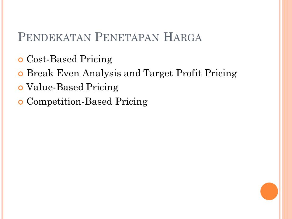 P ENDEKATAN P ENETAPAN H ARGA Cost-Based Pricing Break Even Analysis and Target Profit Pricing Value-Based Pricing Competition-Based Pricing