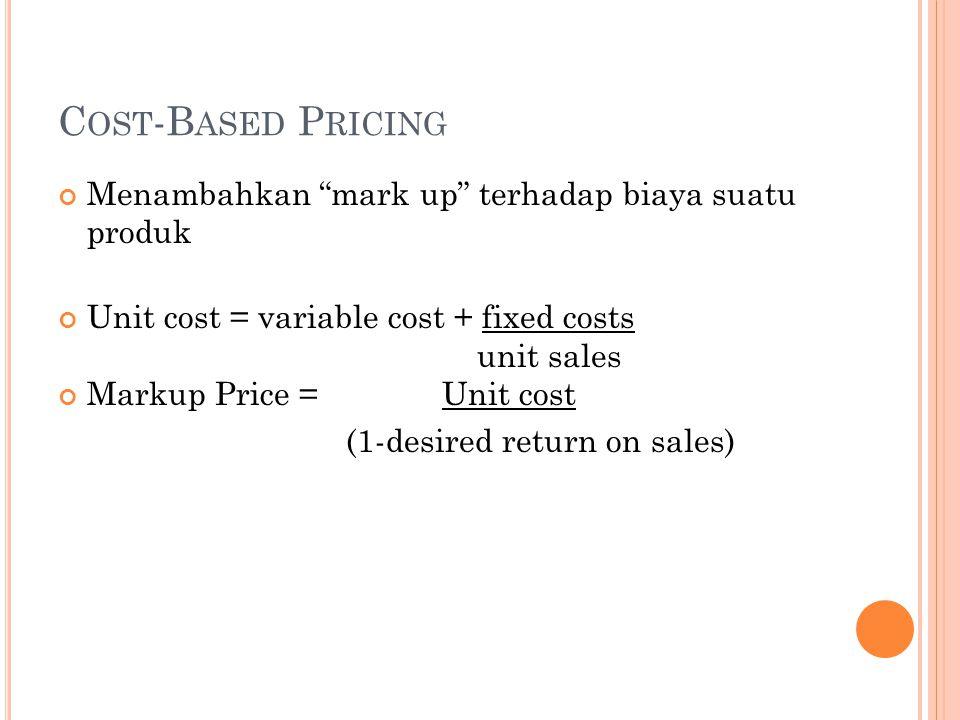 C OST -B ASED P RICING Menambahkan mark up terhadap biaya suatu produk Unit cost = variable cost + fixed costs unit sales Markup Price =Unit cost (1-desired return on sales)