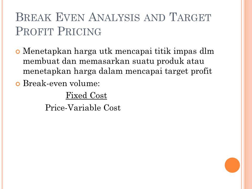 B REAK E VEN A NALYSIS AND T ARGET P ROFIT P RICING Menetapkan harga utk mencapai titik impas dlm membuat dan memasarkan suatu produk atau menetapkan harga dalam mencapai target profit Break-even volume: Fixed Cost Price-Variable Cost