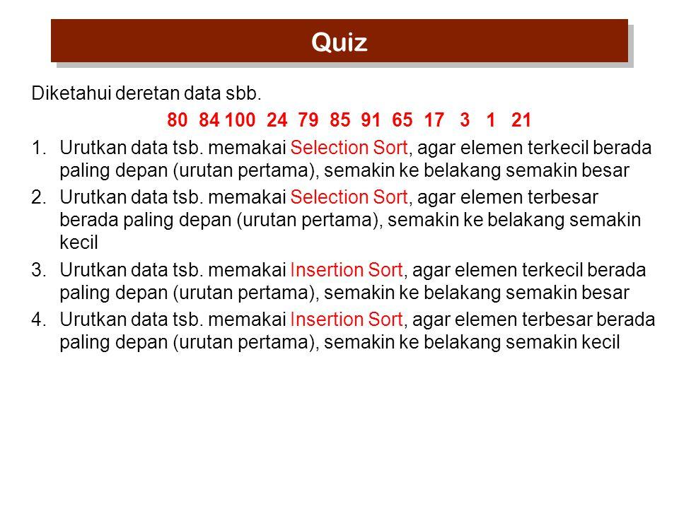 Quiz Diketahui deretan data sbb. 80 84 100 24 79 85 91 65 17 3 1 21 1.Urutkan data tsb. memakai Selection Sort, agar elemen terkecil berada paling dep