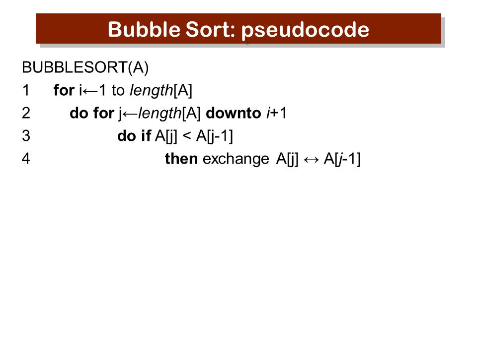 Bubble Sort: pseudocode BUBBLESORT(A) 1for i←1 to length[A] 2do for j←length[A] downto i+1 3do if A[j] < A[j-1] 4then exchange A[j] ↔ A[j-1]