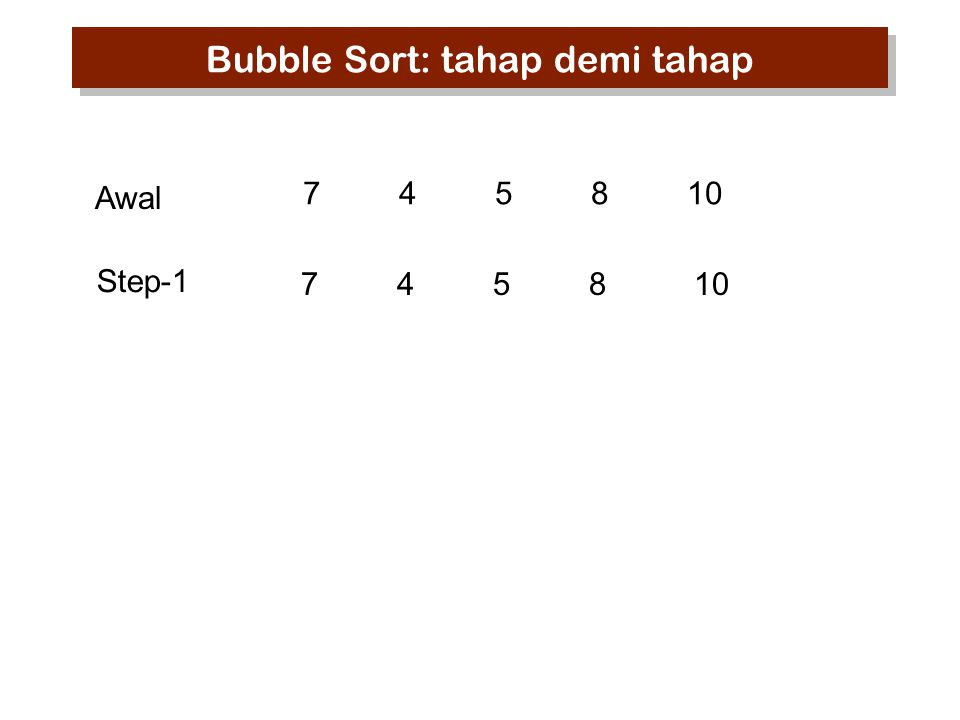 745810 10 7 45 8 10 8 74 5 10 8 75 4 Step-1 Awal Step-2 Step-3 Bubble Sort: tahap demi tahap