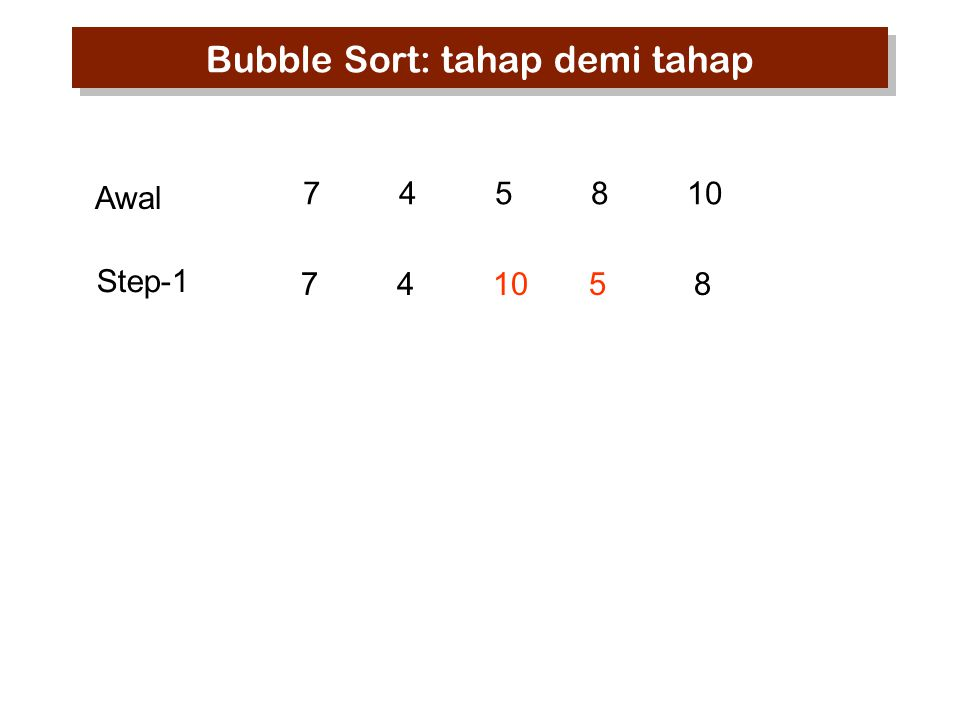 745810 7 10 45 8 Step-1 Awal Bubble Sort: tahap demi tahap