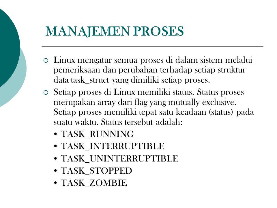 MANAJEMEN PROSES  Linux mengatur semua proses di dalam sistem melalui pemeriksaan dan perubahan terhadap setiap struktur data task_struct yang dimiliki setiap proses.
