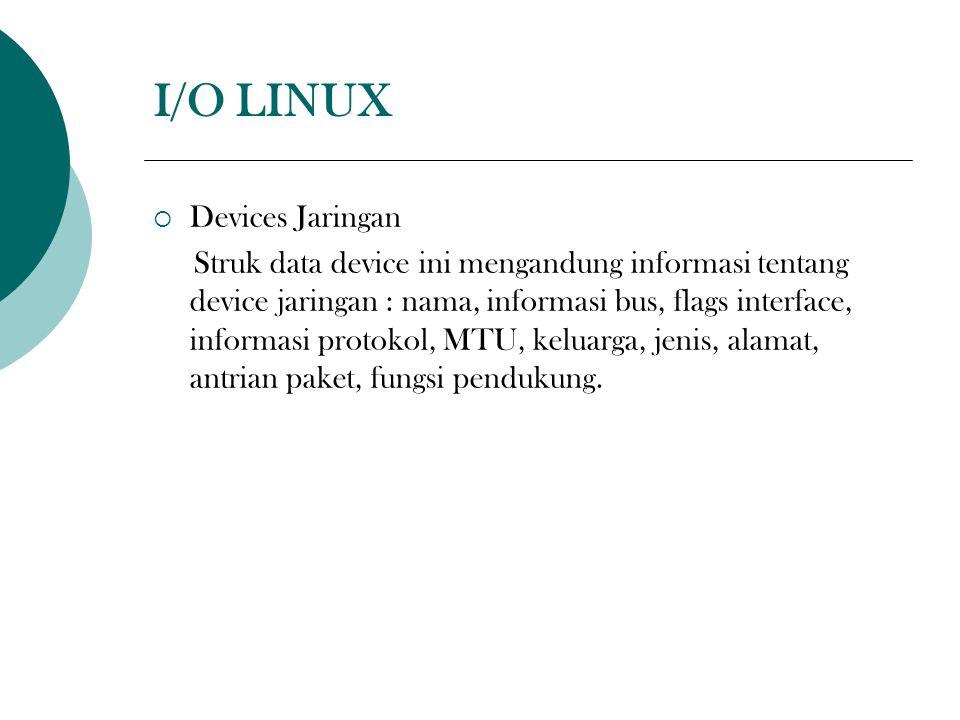 I/O LINUX  Devices Jaringan Struk data device ini mengandung informasi tentang device jaringan : nama, informasi bus, flags interface, informasi protokol, MTU, keluarga, jenis, alamat, antrian paket, fungsi pendukung.