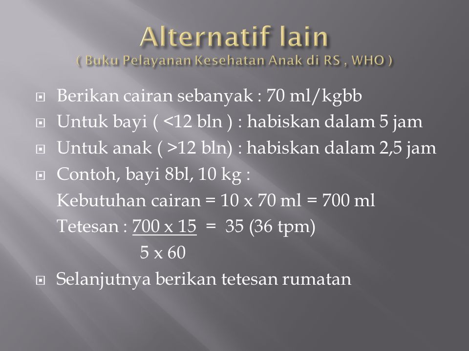  Berikan cairan sebanyak : 70 ml/kgbb  Untuk bayi ( <12 bln ) : habiskan dalam 5 jam  Untuk anak ( >12 bln) : habiskan dalam 2,5 jam  Contoh, bayi
