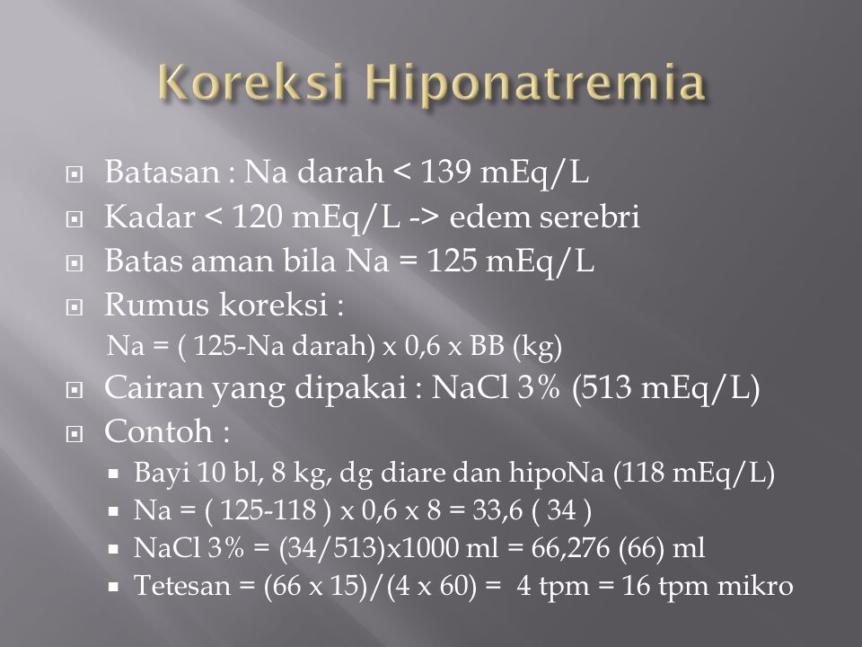  Batasan : Na darah < 139 mEq/L  Kadar edem serebri  Batas aman bila Na = 125 mEq/L  Rumus koreksi : Na = ( 125-Na darah) x 0,6 x BB (kg)  Cairan